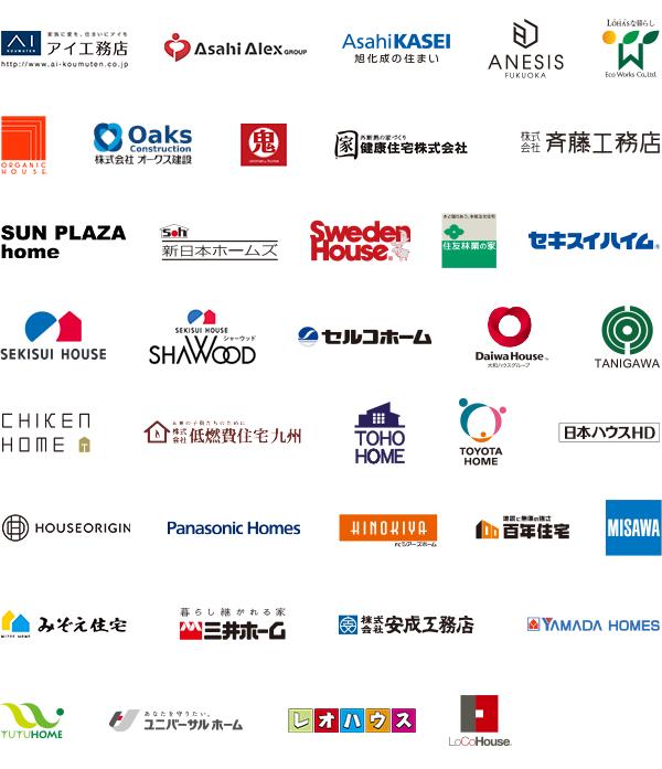 旭化成 / ANESIS FUKUOKA / Eco Works Co,Ltd. / 株式会社オークス建設 / 株式会社斎藤工務店 / SUN PLAZA home / 新規建設株式会社 / 新日本ホームズ / Sweden House / 住友林業の家 / セキスイハイム / SEKISUI HOUSE / SHAWOOD / セルコホーム / Daiwa House / TANIHGAWA / CHIKEN HOME / 株式会社低燃費住宅九州 / TOHO HOME / TOYOTA HOME / Nishitetsu Home / 日本ハウスHD / PanaHome / HINOKIYA シアーズホーム / 百年住宅 / MISAWA / 三井ホーム / 株式会社安成工務店 / SXL ヤマダ・エスパイエル ホーム / TUTUHOME / ユニバーサルホーム / LoCoHouse